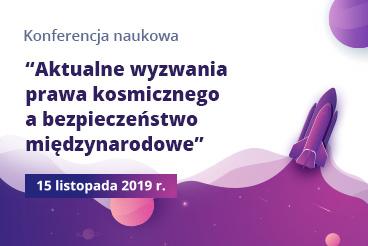 """Konferencja naukowa """"Aktualne wyzwania prawa kosmicznego a bezpieczeństwo międzynarodowe"""" - 15.11.2019"""